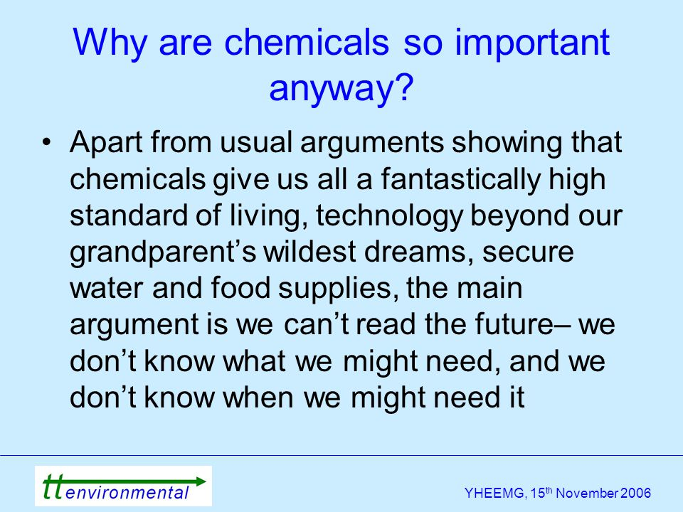 YHEEMG, 15 th November 2006 Why are chemicals so important anyway? Apart from usual arguments showing that chemicals give us all a fantastically high