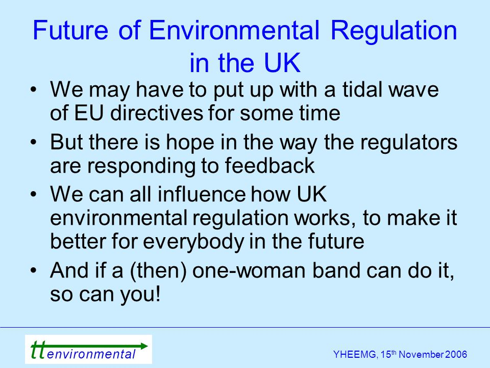 YHEEMG, 15 th November 2006 We may have to put up with a tidal wave of EU directives for some time But there is hope in the way the regulators are res