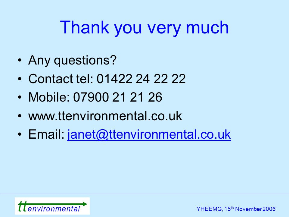 YHEEMG, 15 th November 2006 Thank you very much Any questions? Contact tel: 01422 24 22 22 Mobile: 07900 21 21 26 www.ttenvironmental.co.uk Email: jan