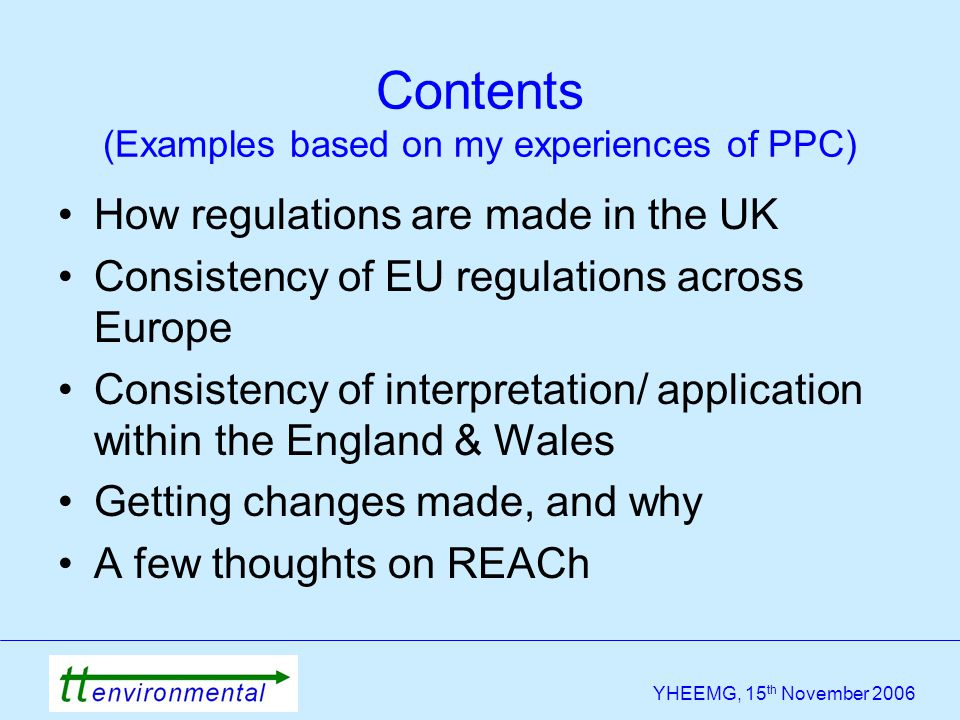 YHEEMG, 15 th November 2006 Contents (Examples based on my experiences of PPC) How regulations are made in the UK Consistency of EU regulations across