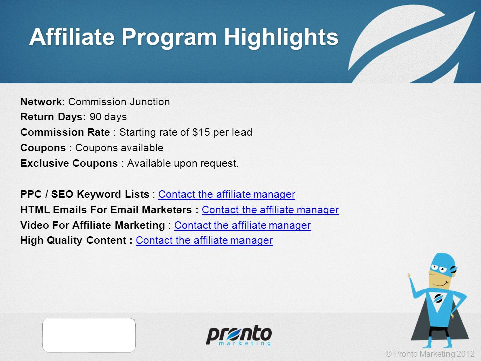 © Pronto Marketing 2012 Affiliate Program Highlights Network: Commission Junction Return Days: 90 days Commission Rate : Starting rate of $15 per lead Coupons : Coupons available Exclusive Coupons : Available upon request.
