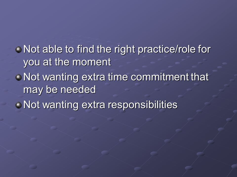 Not able to find the right practice/role for you at the moment Not wanting extra time commitment that may be needed Not wanting extra responsibilities