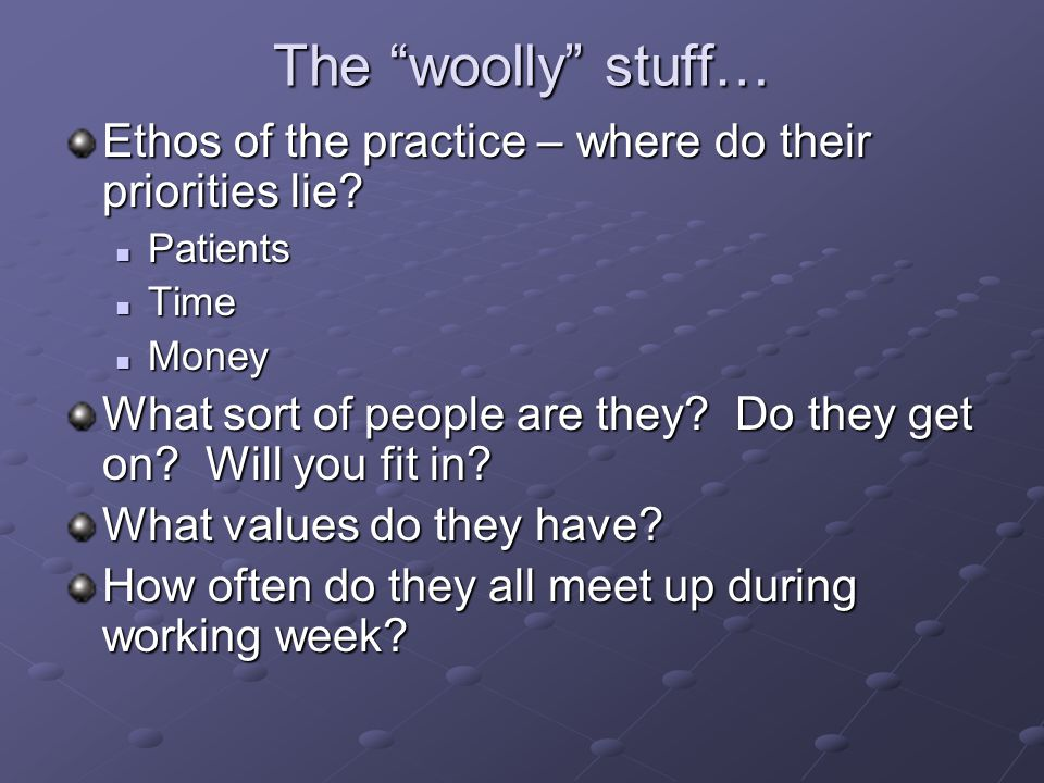 """The """"woolly"""" stuff… Ethos of the practice – where do their priorities lie? Patients Patients Time Time Money Money What sort of people are they? Do th"""