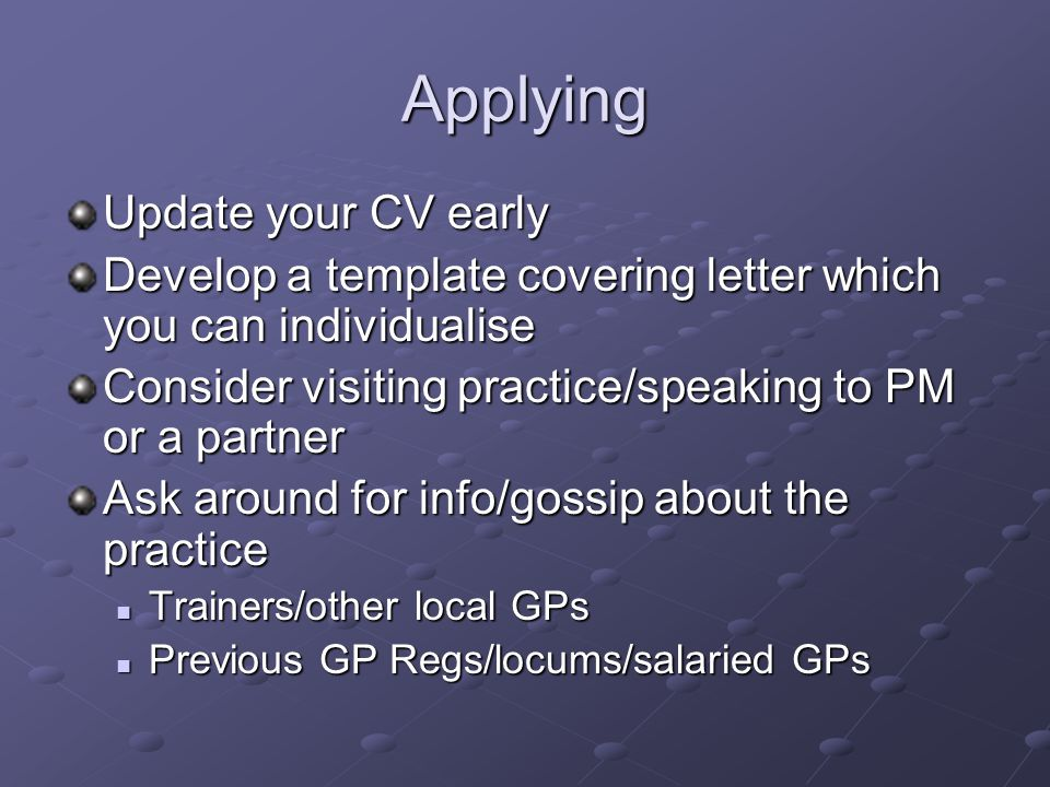 Applying Update your CV early Develop a template covering letter which you can individualise Consider visiting practice/speaking to PM or a partner As
