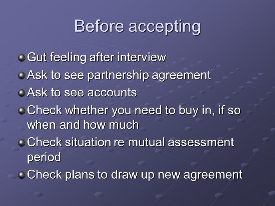 Before accepting Gut feeling after interview Ask to see partnership agreement Ask to see accounts Check whether you need to buy in, if so when and how