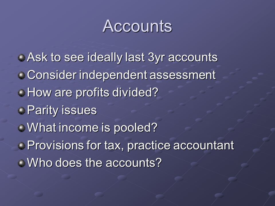 Accounts Ask to see ideally last 3yr accounts Consider independent assessment How are profits divided? Parity issues What income is pooled? Provisions