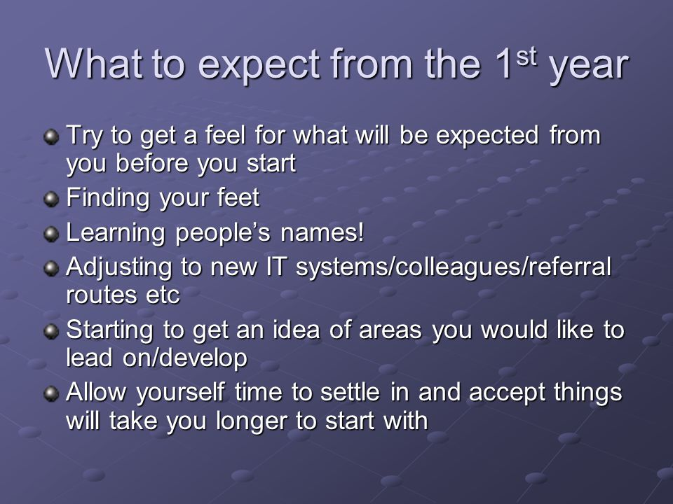 What to expect from the 1 st year Try to get a feel for what will be expected from you before you start Finding your feet Learning people's names.