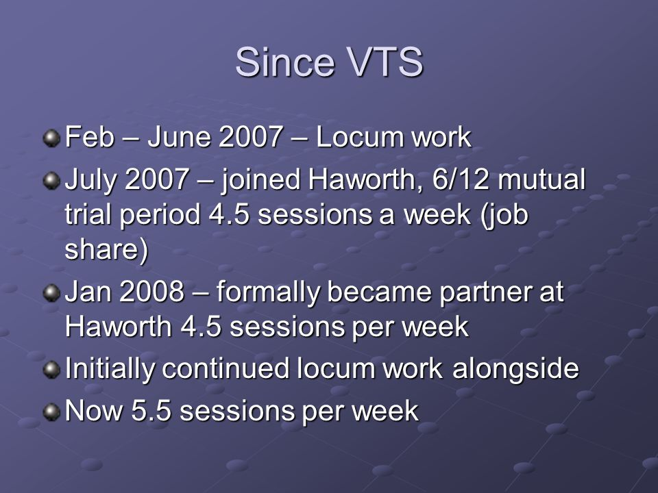 Since VTS Feb – June 2007 – Locum work July 2007 – joined Haworth, 6/12 mutual trial period 4.5 sessions a week (job share) Jan 2008 – formally became partner at Haworth 4.5 sessions per week Initially continued locum work alongside Now 5.5 sessions per week
