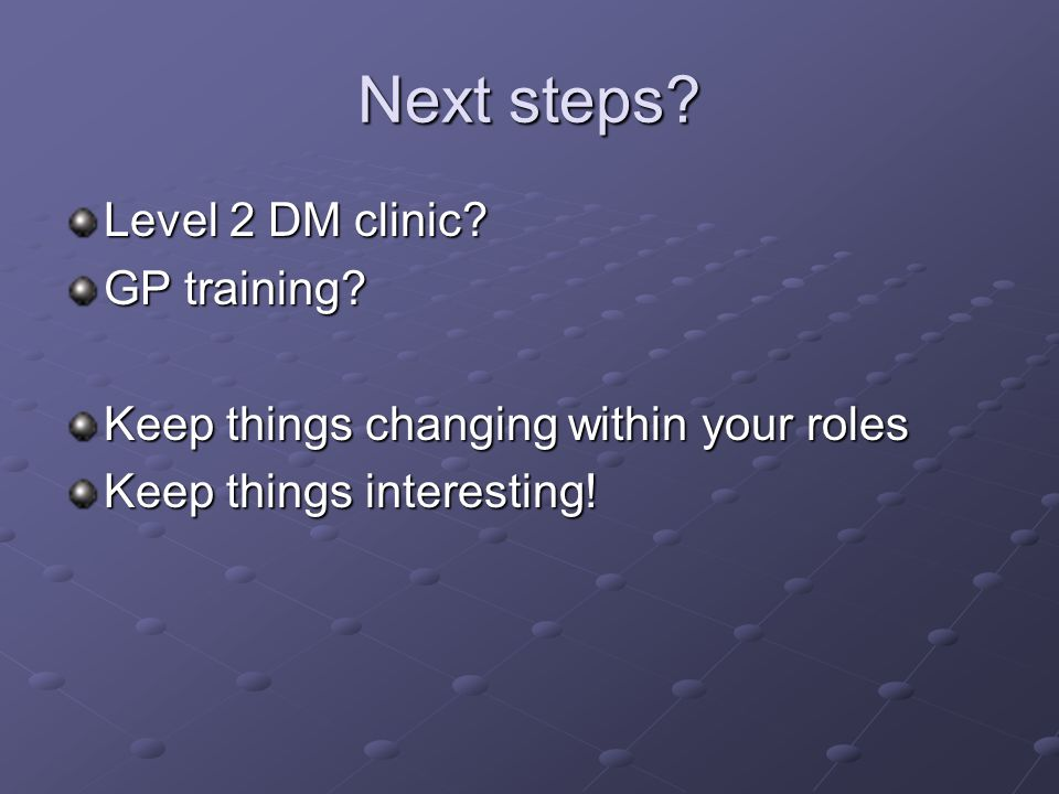 Next steps? Level 2 DM clinic? GP training? Keep things changing within your roles Keep things interesting!