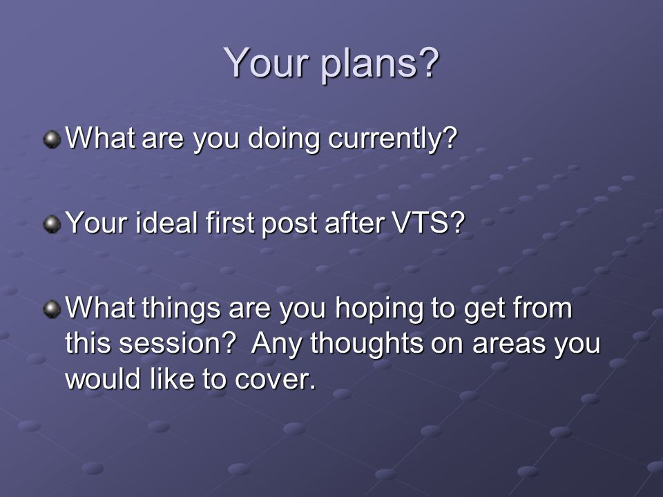 Your plans. What are you doing currently. Your ideal first post after VTS.