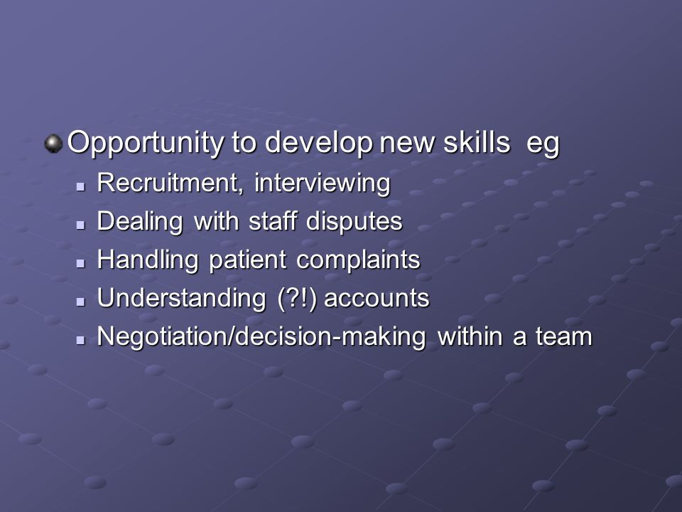 Opportunity to develop new skills eg Recruitment, interviewing Recruitment, interviewing Dealing with staff disputes Dealing with staff disputes Handling patient complaints Handling patient complaints Understanding ( !) accounts Understanding ( !) accounts Negotiation/decision-making within a team Negotiation/decision-making within a team