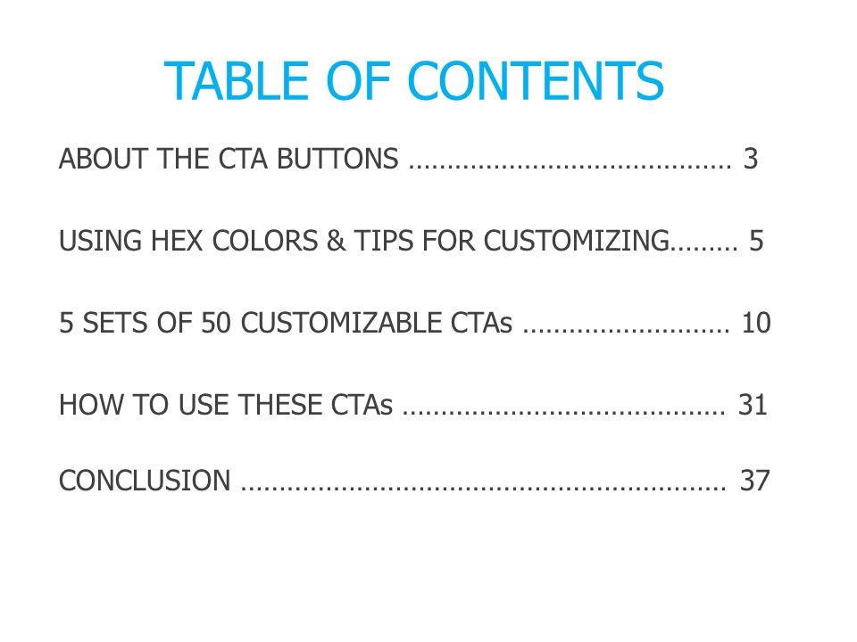 TABLE OF CONTENTS ABOUT THE CTA BUTTONS …………………………………… 3 USING HEX COLORS & TIPS FOR CUSTOMIZING……… 5 5 SETS OF 50 CUSTOMIZABLE CTAs ……………………… 10 HOW TO USE THESE CTAs …………………………………… 31 CONCLUSION ……………………………………………………… 37