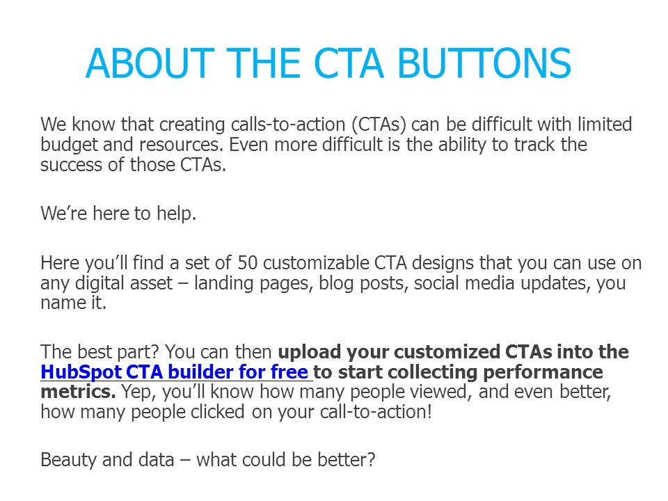 HOW TO USE THESE CTAs By uploading the image into HubSpot's CTA tool, you can go back into HubSpot for free to see data on how the CTA is performing on your own website.