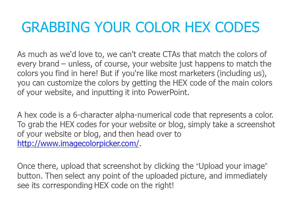 GRABBING YOUR COLOR HEX CODES As much as we d love to, we can t create CTAs that match the colors of every brand – unless, of course, your website just happens to match the colors you find in here.