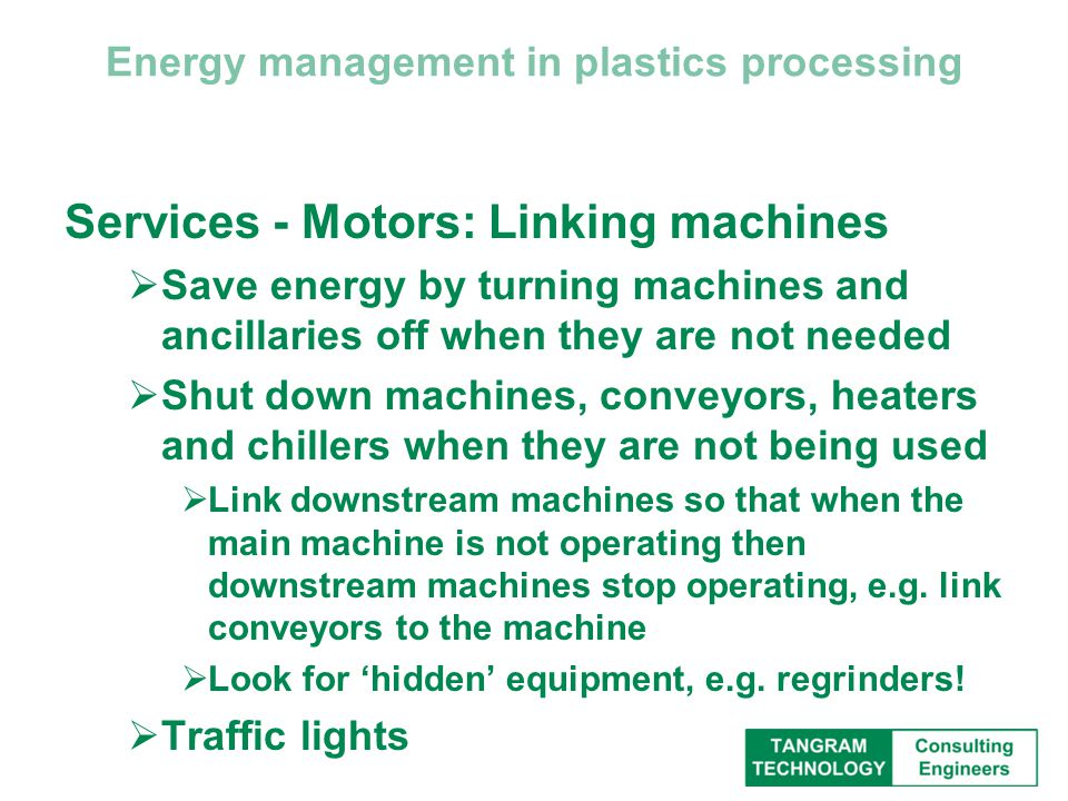 Energy management in plastics processing Services - Motors: Linking machines  Save energy by turning machines and ancillaries off when they are not needed  Shut down machines, conveyors, heaters and chillers when they are not being used  Link downstream machines so that when the main machine is not operating then downstream machines stop operating, e.g.