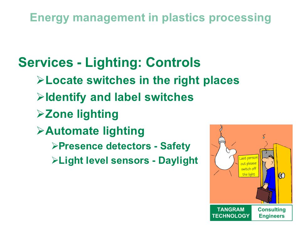 Energy management in plastics processing Services - Lighting: Controls  Locate switches in the right places  Identify and label switches  Zone lighting  Automate lighting  Presence detectors - Safety  Light level sensors - Daylight
