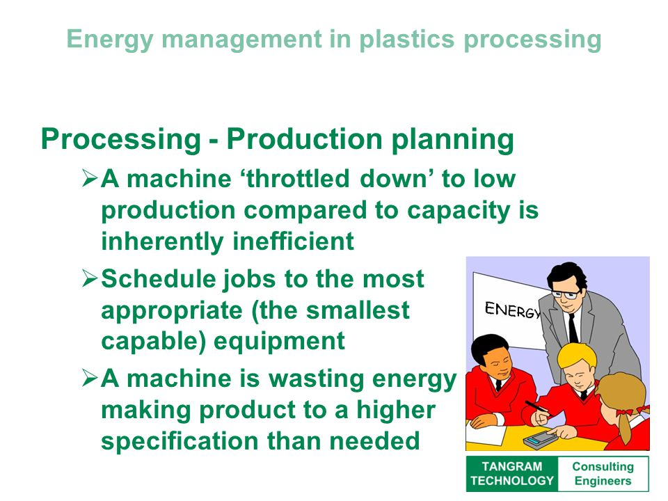 Energy management in plastics processing Processing - Production planning  A machine 'throttled down' to low production compared to capacity is inherently inefficient  Schedule jobs to the most appropriate (the smallest capable) equipment  A machine is wasting energy making product to a higher specification than needed