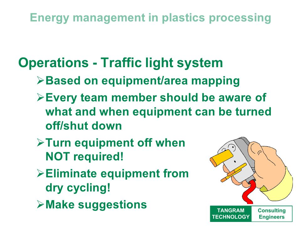 Energy management in plastics processing Operations - Traffic light system  Based on equipment/area mapping  Every team member should be aware of what and when equipment can be turned off/shut down  Turn equipment off when NOT required.