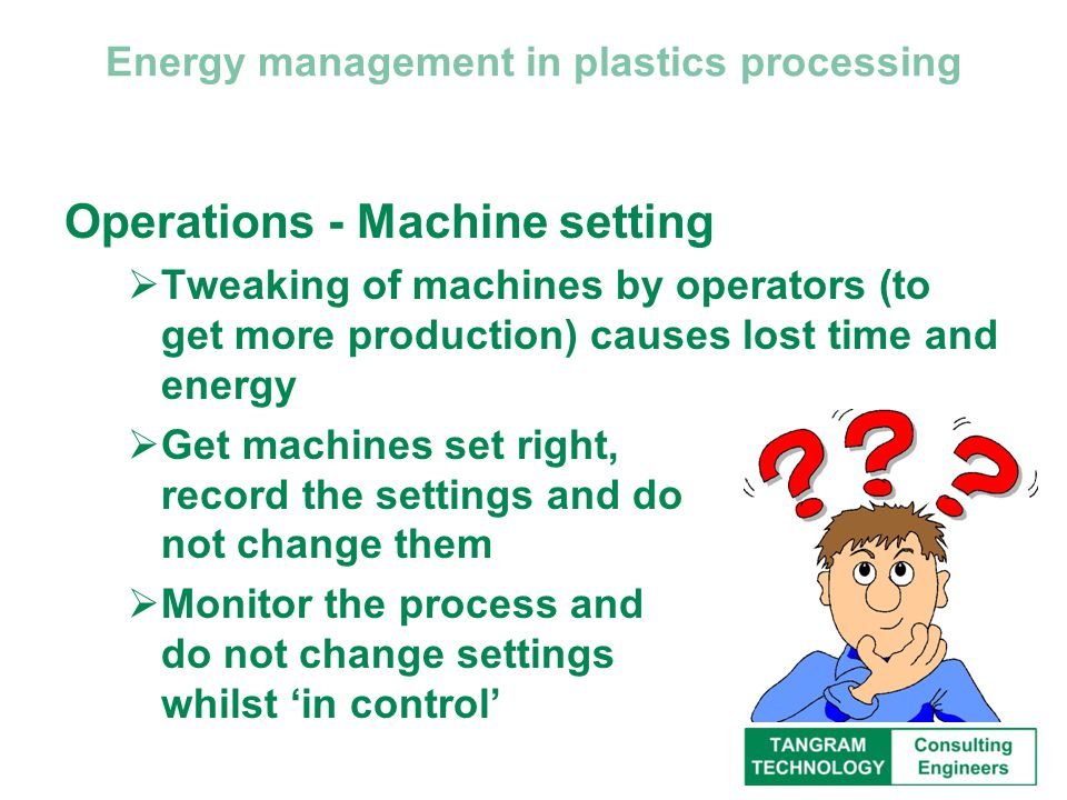Energy management in plastics processing Operations - Machine setting  Tweaking of machines by operators (to get more production) causes lost time and energy  Get machines set right, record the settings and do not change them  Monitor the process and do not change settings whilst 'in control'