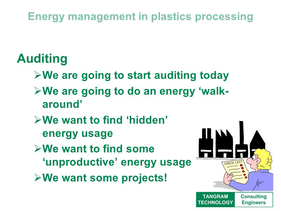 Energy management in plastics processing Auditing  We are going to start auditing today  We are going to do an energy 'walk- around'  We want to find 'hidden' energy usage  We want to find some 'unproductive' energy usage  We want some projects!