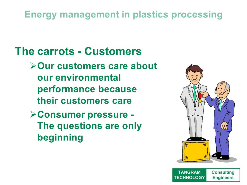 Energy management in plastics processing The carrots - Customers  Our customers care about our environmental performance because their customers care  Consumer pressure - The questions are only beginning