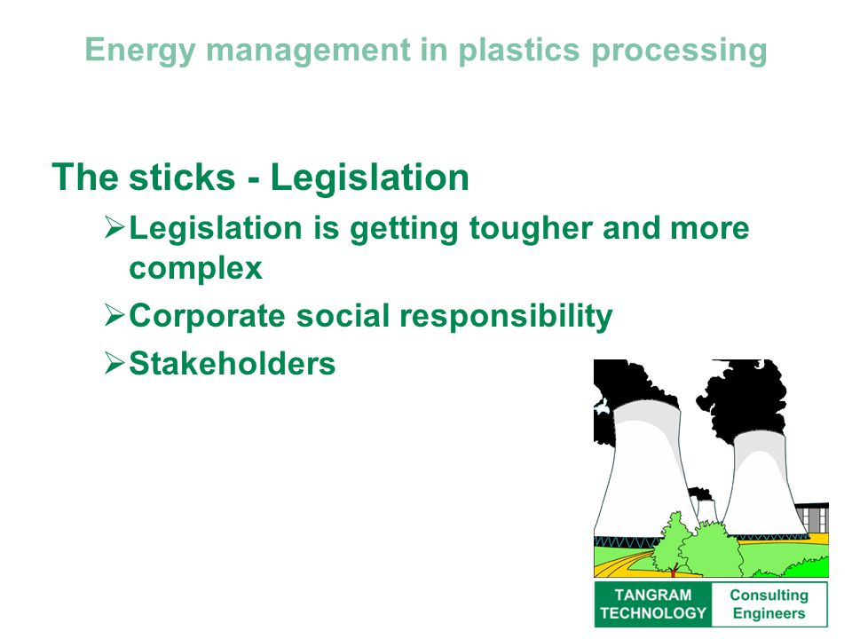 Energy management in plastics processing The sticks - Legislation  Legislation is getting tougher and more complex  Corporate social responsibility  Stakeholders