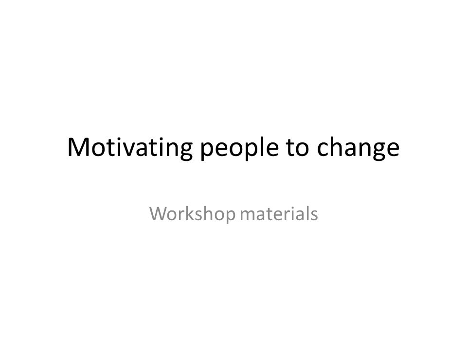 Motivating people to change Workshop materials