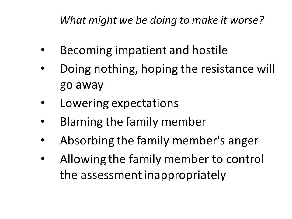 What might we be doing to make it worse? Becoming impatient and hostile Doing nothing, hoping the resistance will go away Lowering expectations Blamin