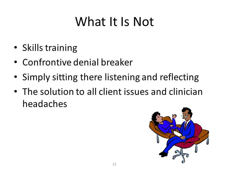 22 What It Is Not Skills training Confrontive denial breaker Simply sitting there listening and reflecting The solution to all client issues and clini