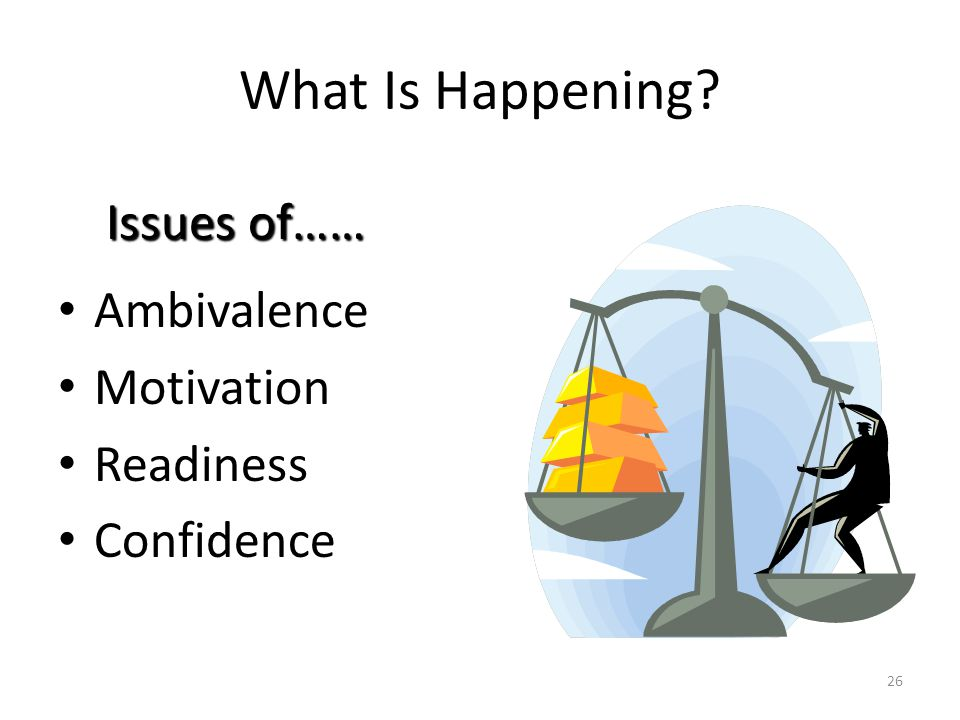 26 What Is Happening? Ambivalence Motivation Readiness Confidence Issues of……