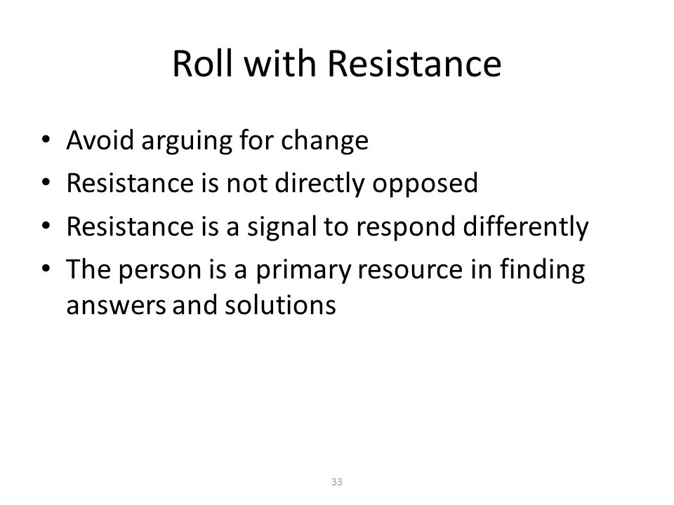 33 Roll with Resistance Avoid arguing for change Resistance is not directly opposed Resistance is a signal to respond differently The person is a prim