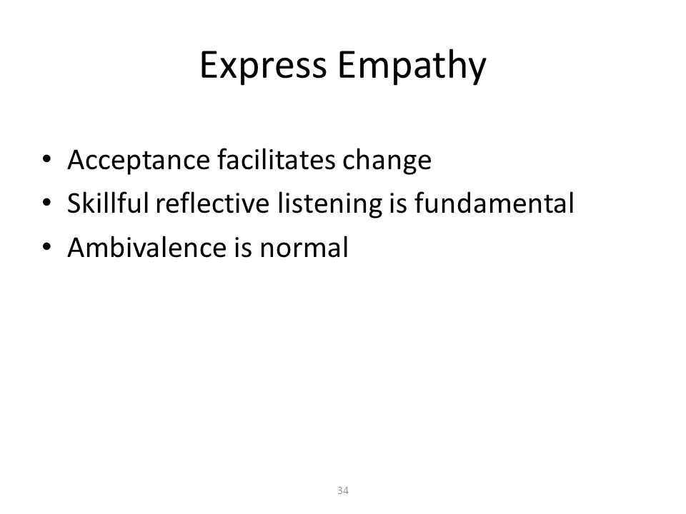 34 Express Empathy Acceptance facilitates change Skillful reflective listening is fundamental Ambivalence is normal