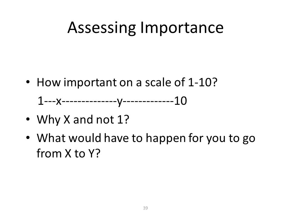 39 Assessing Importance How important on a scale of 1-10? 1---x--------------y-------------10 Why X and not 1? What would have to happen for you to go