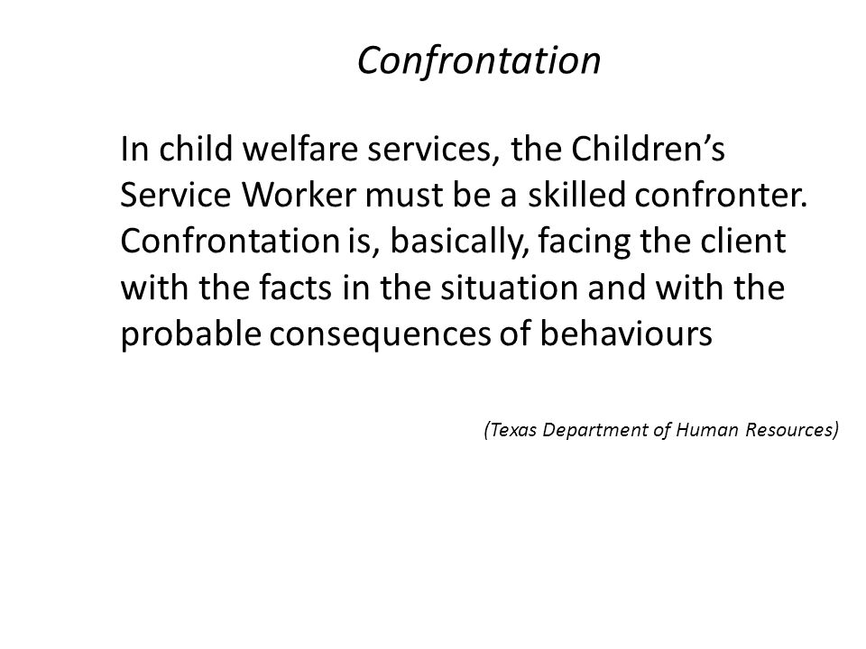 Confrontation In child welfare services, the Children's Service Worker must be a skilled confronter. Confrontation is, basically, facing the client wi