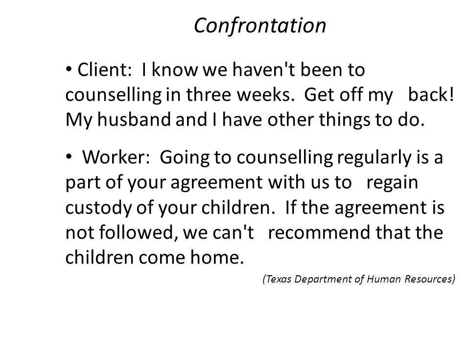 Confrontation Client: I know we haven't been to counselling in three weeks. Get off my back! My husband and I have other things to do. Worker: Going t