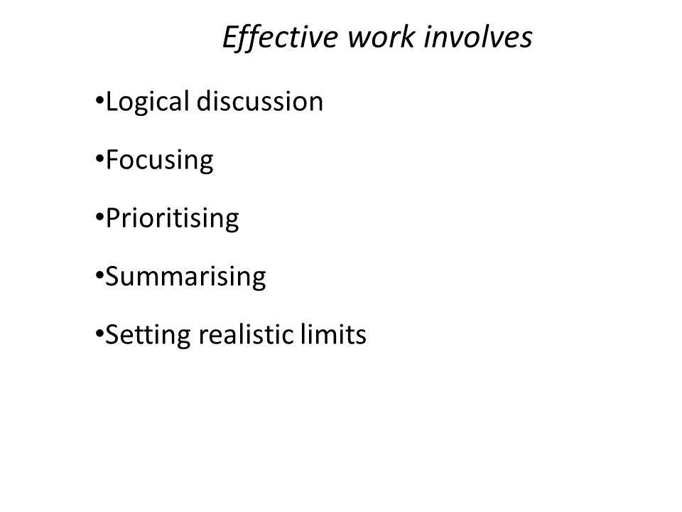 Effective work involves Logical discussion Focusing Prioritising Summarising Setting realistic limits