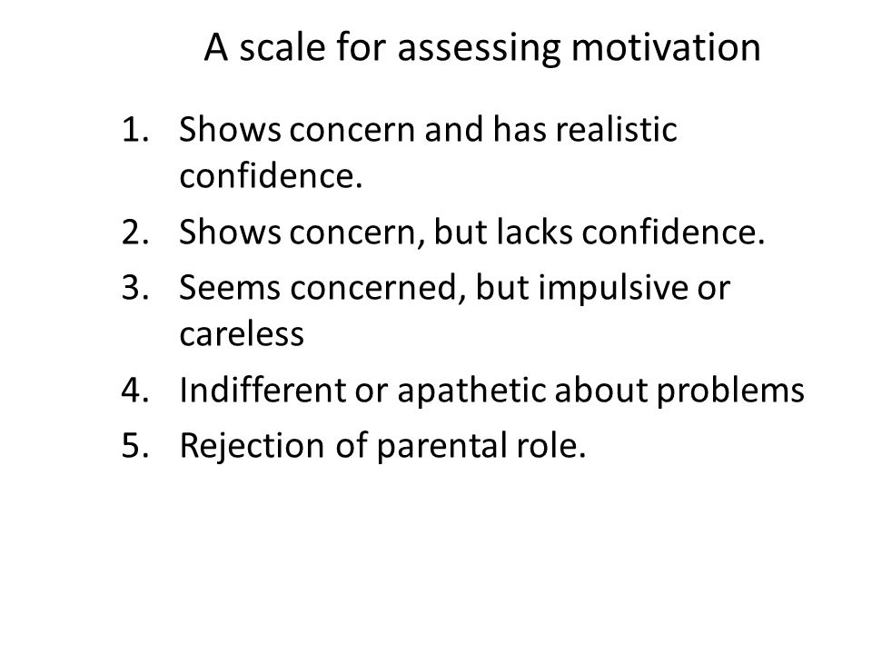 A scale for assessing motivation 1.Shows concern and has realistic confidence. 2.Shows concern, but lacks confidence. 3.Seems concerned, but impulsive