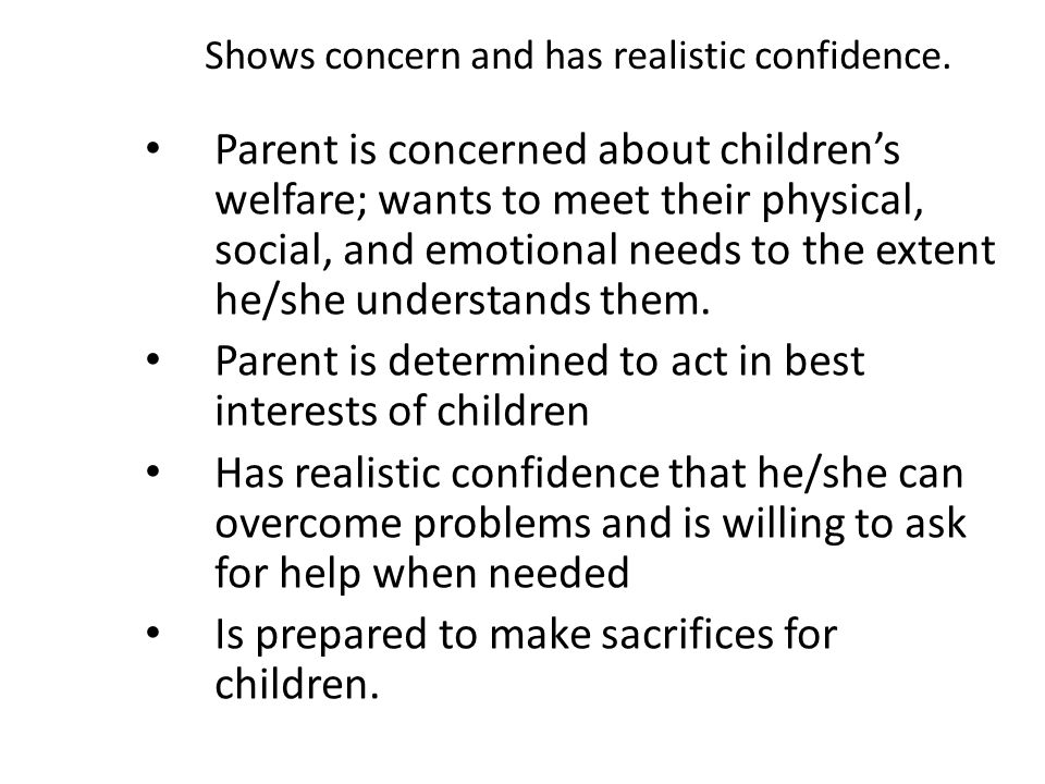Shows concern and has realistic confidence. Parent is concerned about children's welfare; wants to meet their physical, social, and emotional needs to