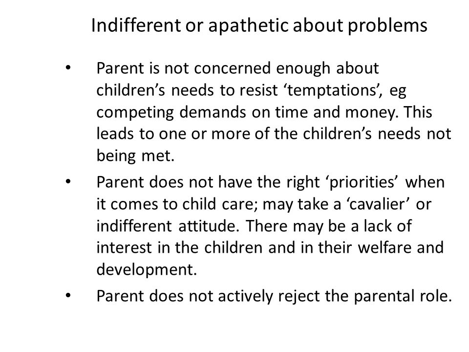 Indifferent or apathetic about problems Parent is not concerned enough about children's needs to resist 'temptations', eg competing demands on time an