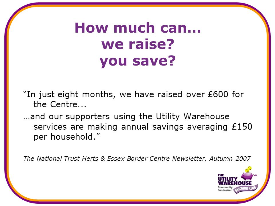 """How much can… we raise? you save? """"In just eight months, we have raised over £600 for the Centre... …and our supporters using the Utility Warehouse se"""