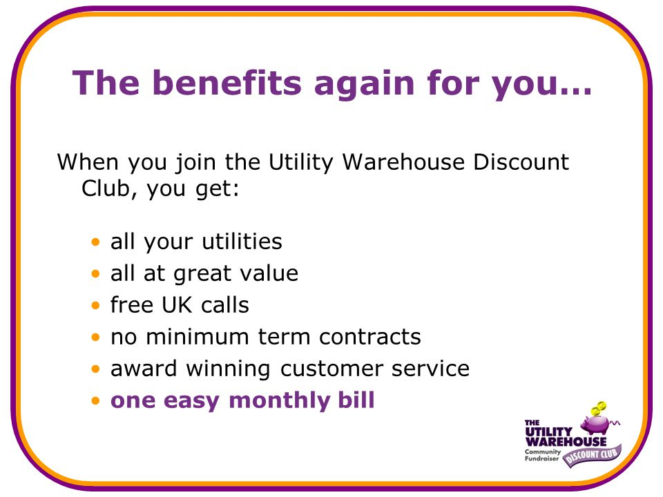 The benefits again for you… When you join the Utility Warehouse Discount Club, you get: all your utilities all at great value free UK calls no minimum term contracts award winning customer service one easy monthly bill