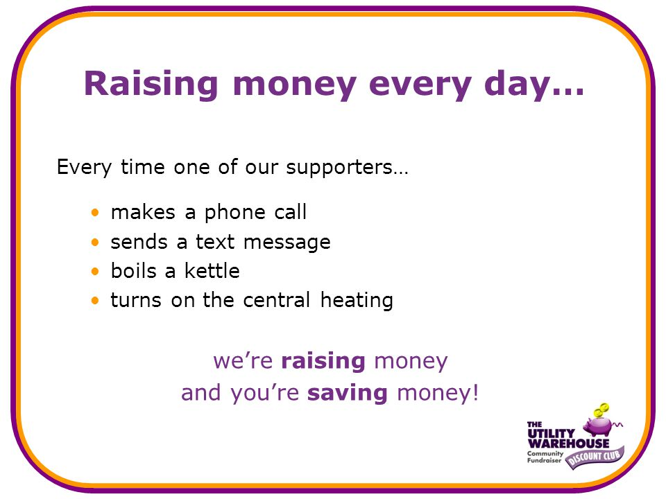Raising money every day… Every time one of our supporters… makes a phone call sends a text message boils a kettle turns on the central heating we're raising money and you're saving money!