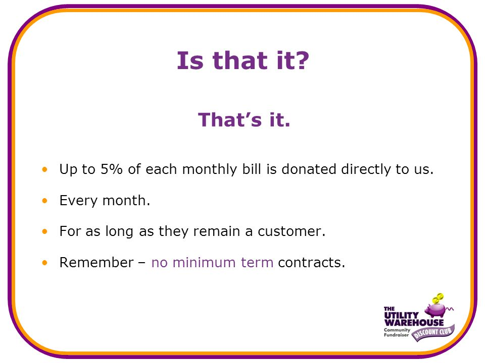 Is that it? That's it. Up to 5% of each monthly bill is donated directly to us. Every month. For as long as they remain a customer. Remember – no mini
