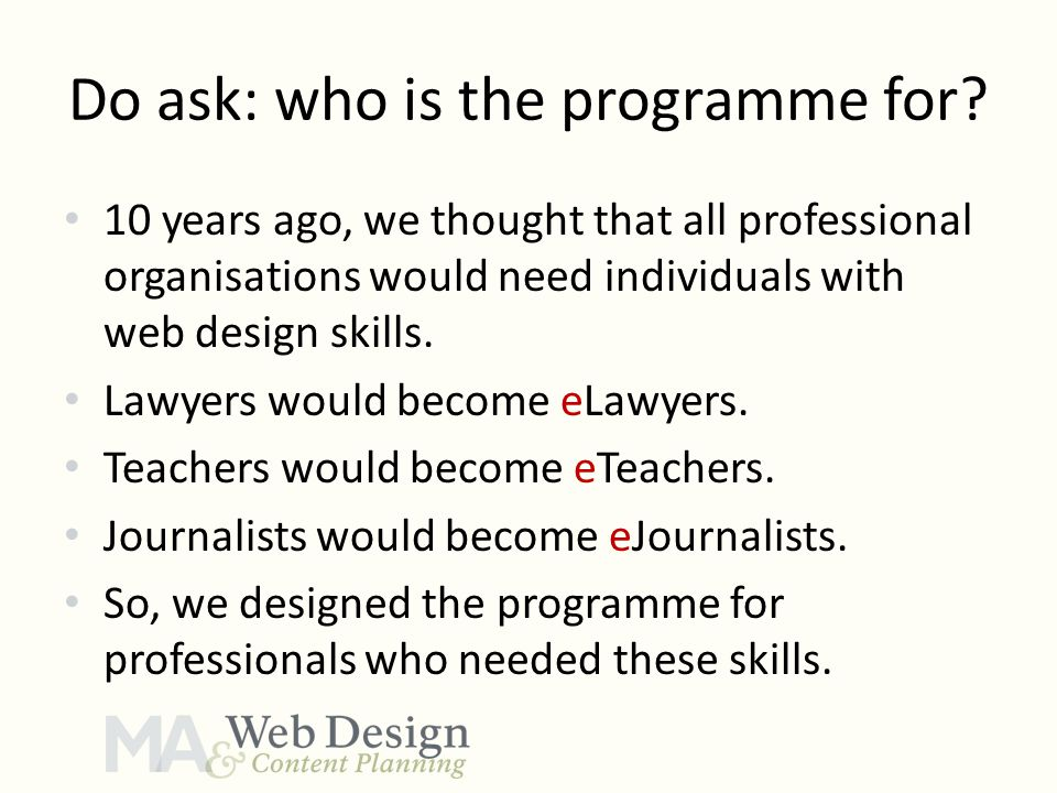 Do ask: who is the programme for? 10 years ago, we thought that all professional organisations would need individuals with web design skills. Lawyers