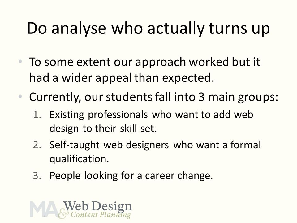 Do analyse who actually turns up To some extent our approach worked but it had a wider appeal than expected. Currently, our students fall into 3 main