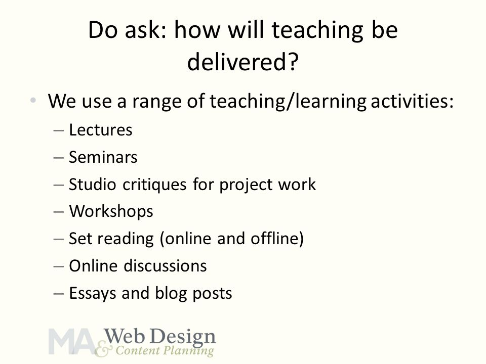 Do ask: how will teaching be delivered? We use a range of teaching/learning activities: – Lectures – Seminars – Studio critiques for project work – Wo