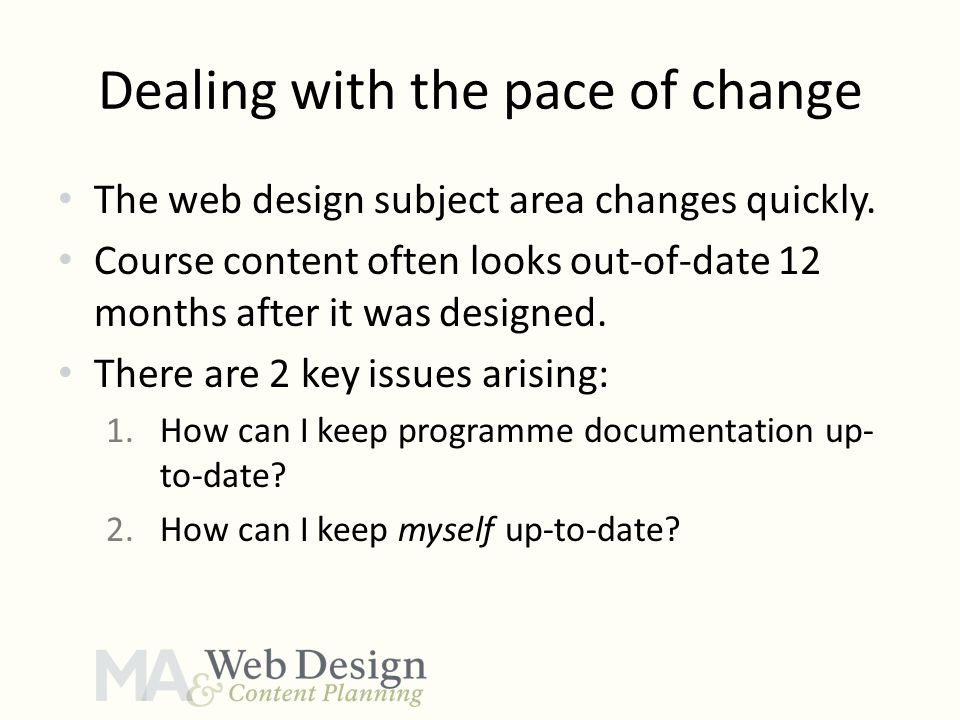 Dealing with the pace of change The web design subject area changes quickly. Course content often looks out-of-date 12 months after it was designed. T
