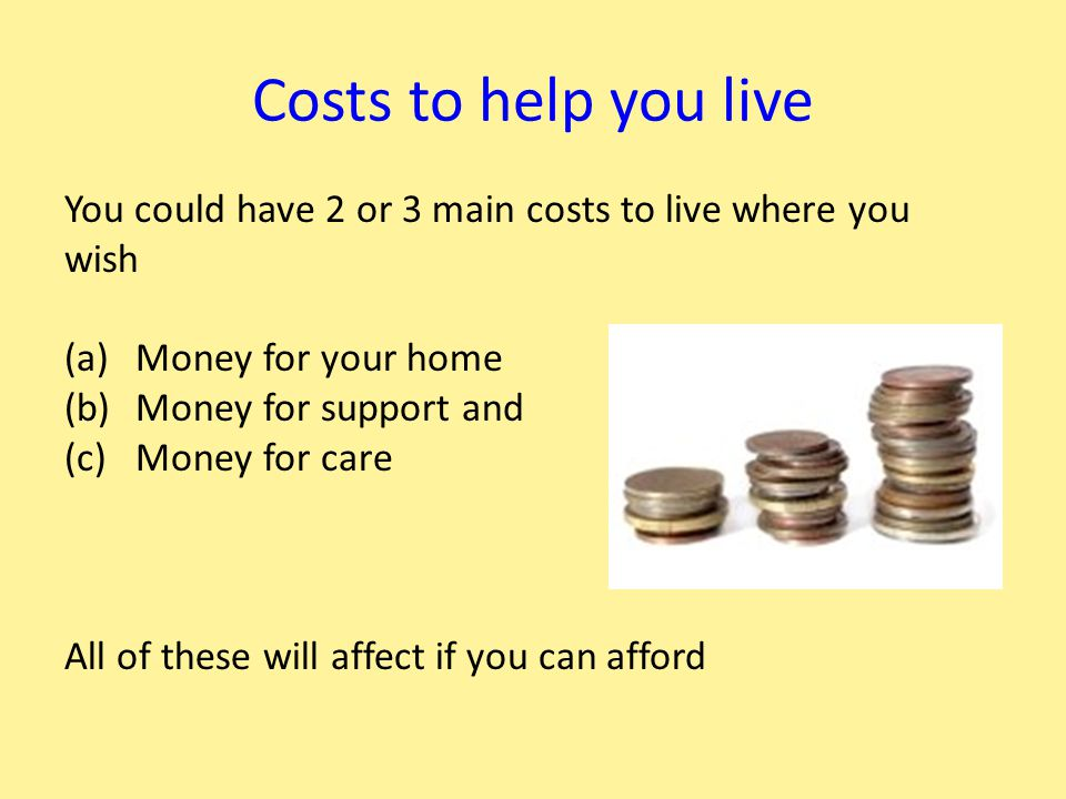 Costs to help you live You could have 2 or 3 main costs to live where you wish (a)Money for your home (b)Money for support and (c)Money for care All of these will affect if you can afford
