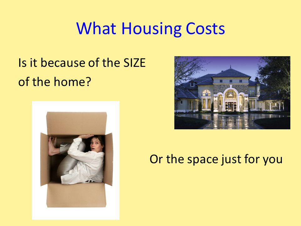 What Housing Costs Is it because of the SIZE of the home Or the space just for you