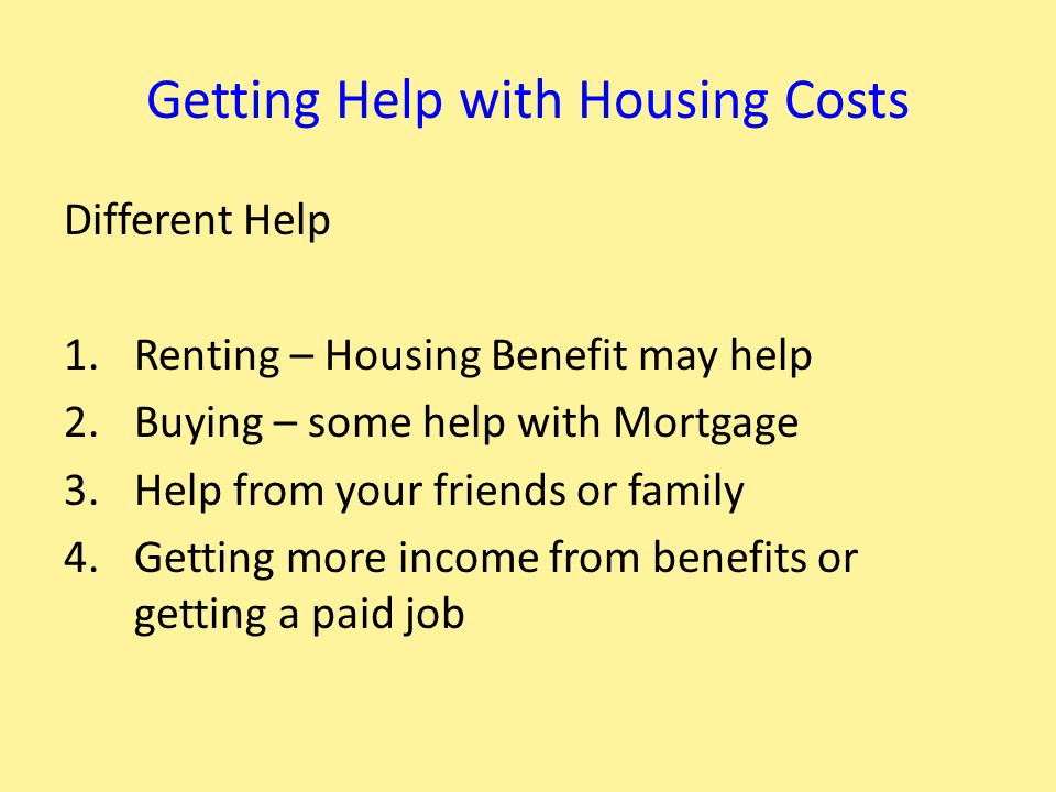 Getting Help with Housing Costs Different Help 1.Renting – Housing Benefit may help 2.Buying – some help with Mortgage 3.Help from your friends or family 4.Getting more income from benefits or getting a paid job